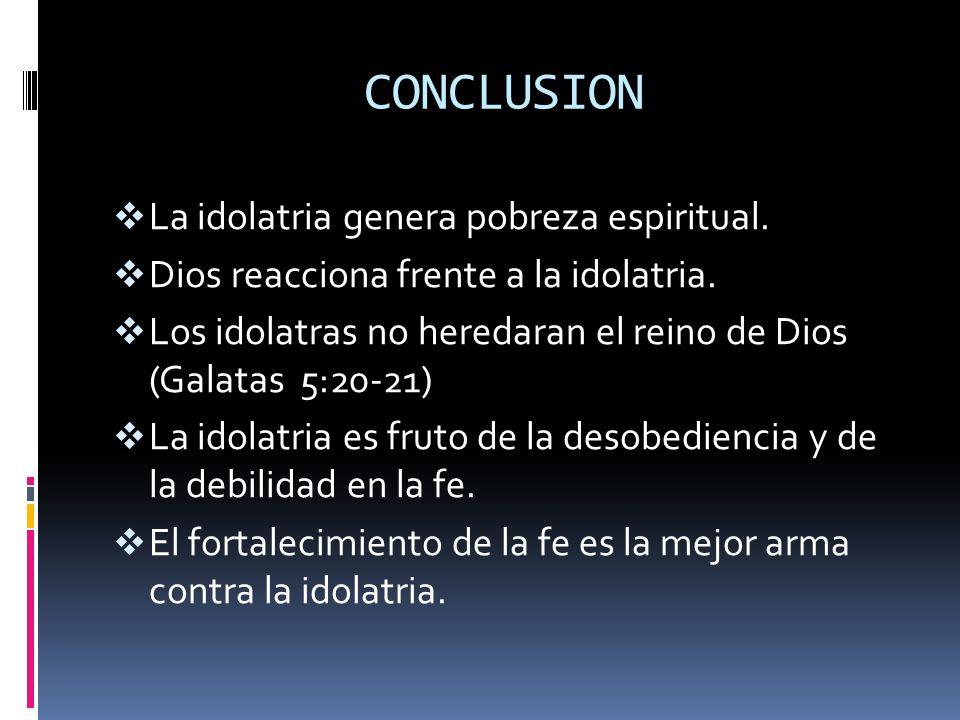 CONCLUSION La idolatria genera pobreza espiritual. Dios reacciona frente a la idolatria. Los idolatras no heredaran el reino de Dios (Galatas 5:20-21)