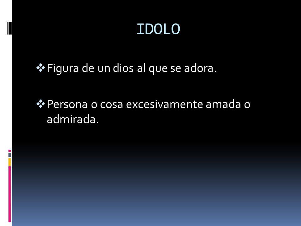 IDOLO Figura de un dios al que se adora. Persona o cosa excesivamente amada o admirada.