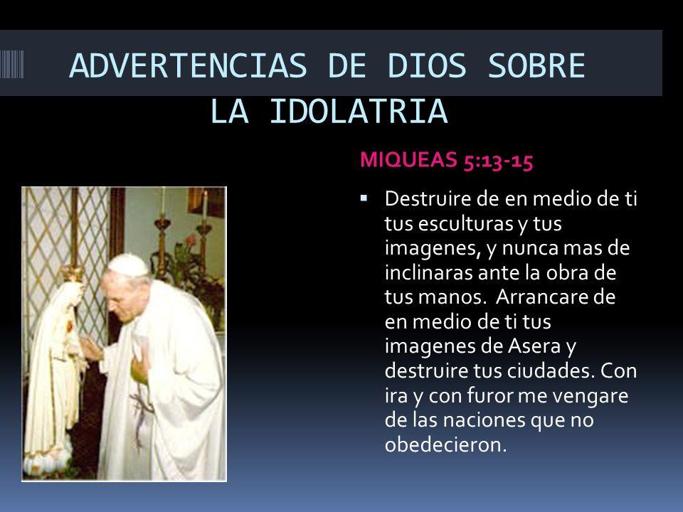 ADVERTENCIAS DE DIOS SOBRE LA IDOLATRIA MIQUEAS 5:13-15 Destruire de en medio de ti tus esculturas y tus imagenes, y nunca mas de inclinaras ante la o