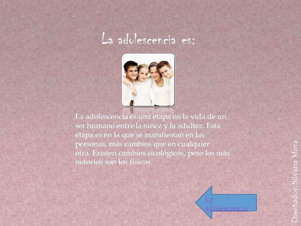 Diseñador: Silvana Mora La adolescencia es: La adolescencia es una etapa en la vida de un ser humano entre la niñez y la adultez. Esta etapa es en la