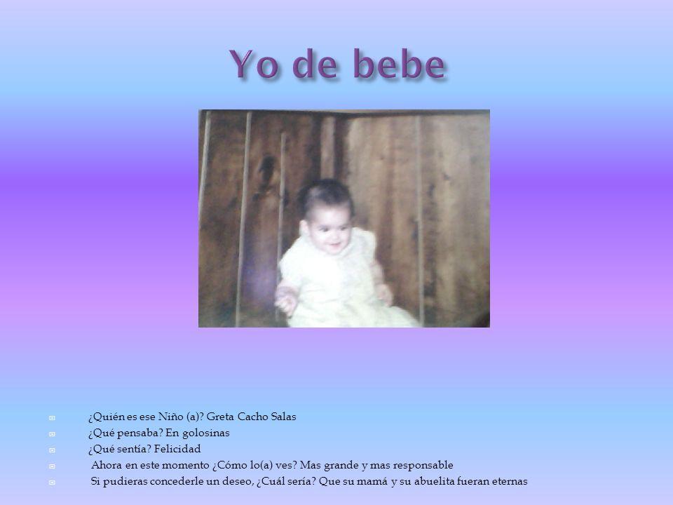 ¿Quién es ese Niño (a)? Greta Cacho Salas ¿Qué pensaba? En golosinas ¿Qué sentía? Felicidad Ahora en este momento ¿Cómo lo(a) ves? Mas grande y mas re