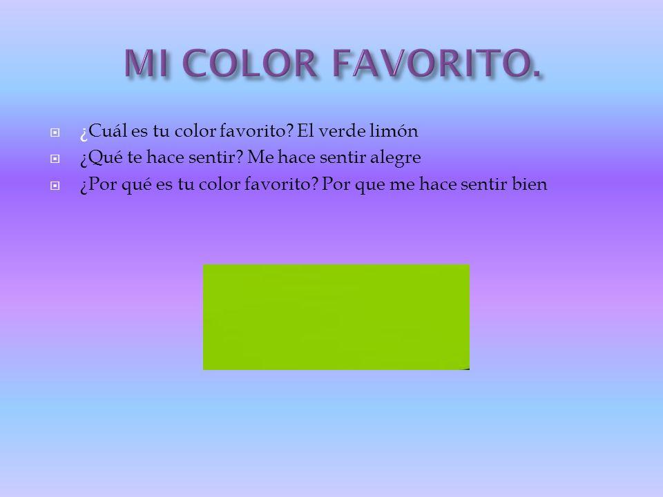 ¿Cuál es tu color favorito? El verde limón ¿Qué te hace sentir? Me hace sentir alegre ¿Por qué es tu color favorito? Por que me hace sentir bien