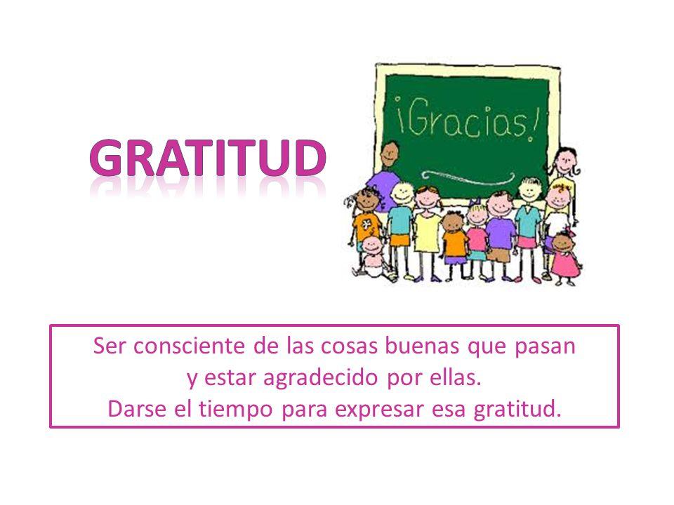 Ser consciente de las cosas buenas que pasan y estar agradecido por ellas. Darse el tiempo para expresar esa gratitud.
