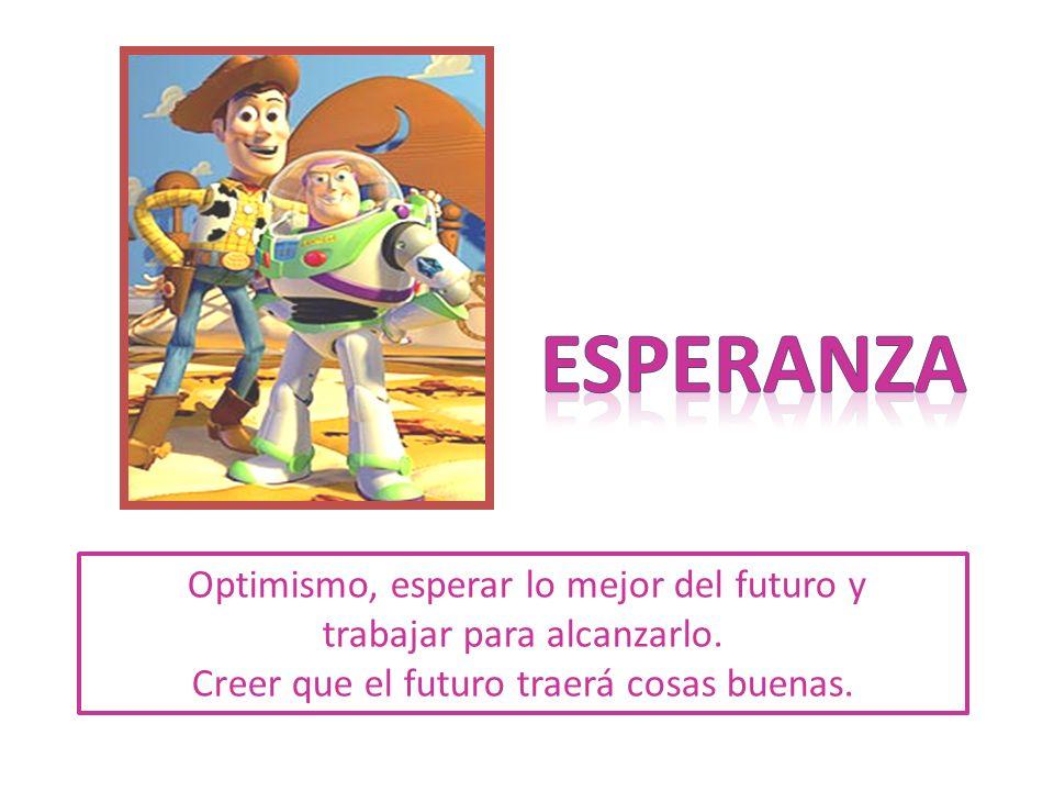 Optimismo, esperar lo mejor del futuro y trabajar para alcanzarlo. Creer que el futuro traerá cosas buenas.