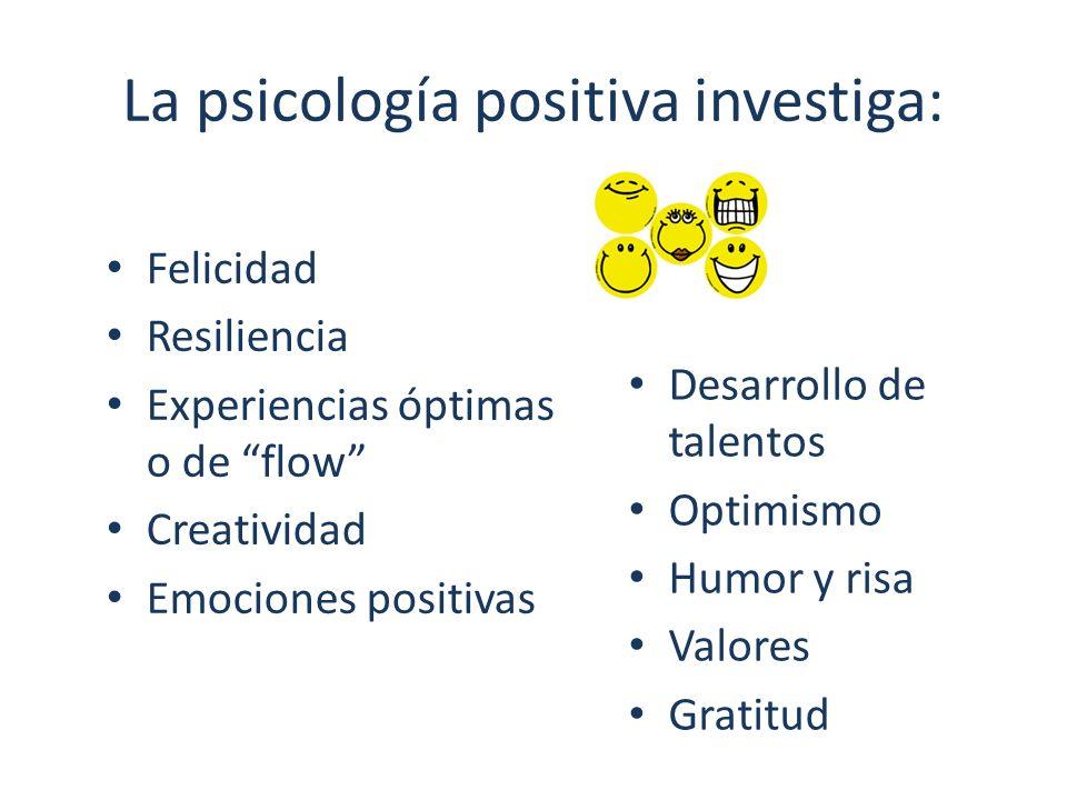 La psicología positiva investiga: Felicidad Resiliencia Experiencias óptimas o de flow Creatividad Emociones positivas Desarrollo de talentos Optimism