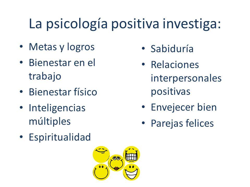 La psicología positiva investiga: Sabiduría Relaciones interpersonales positivas Envejecer bien Parejas felices Metas y logros Bienestar en el trabajo