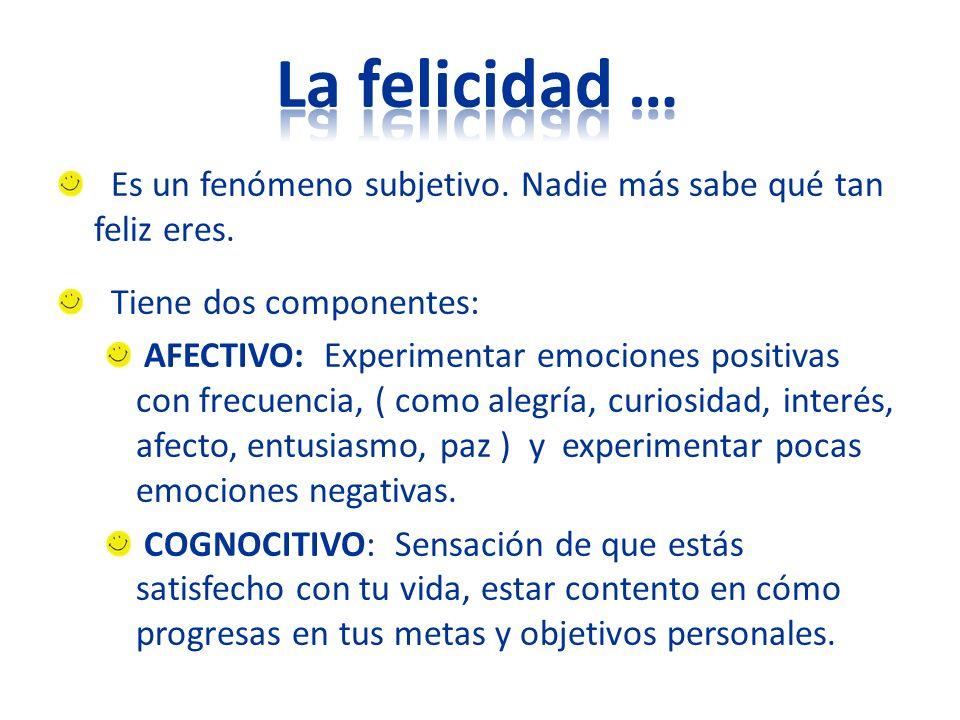Es un fenómeno subjetivo. Nadie más sabe qué tan feliz eres. Tiene dos componentes: AFECTIVO: Experimentar emociones positivas con frecuencia, ( como