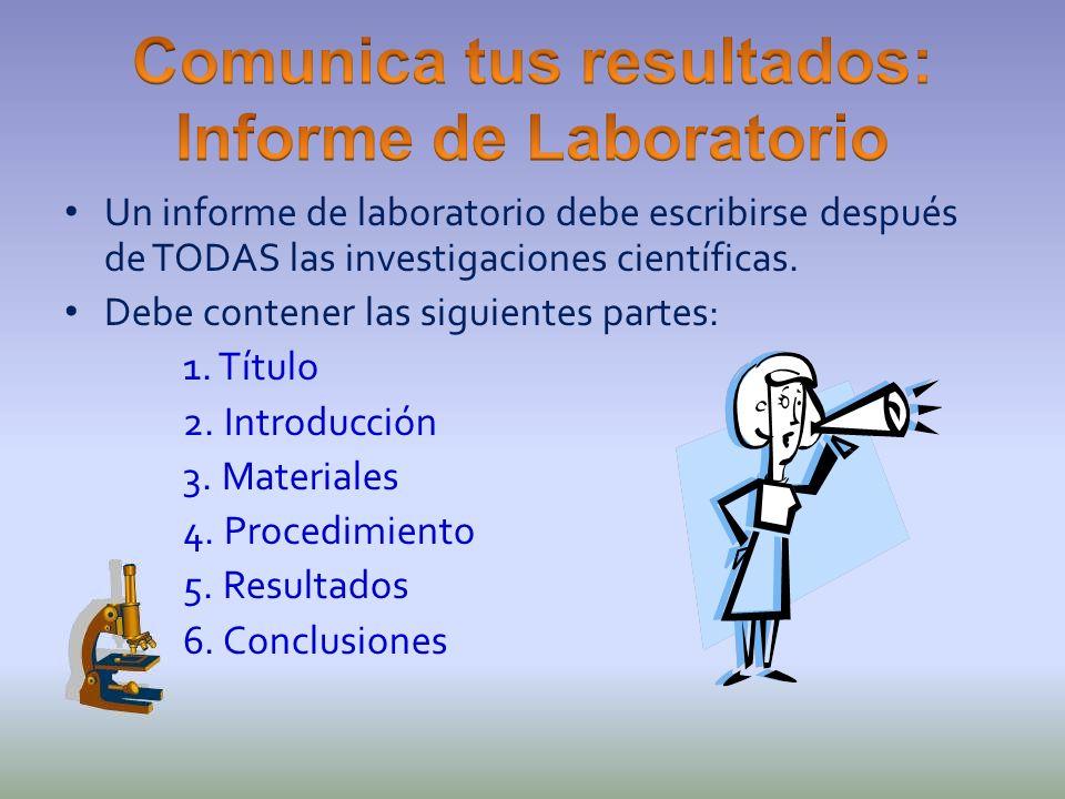 Un informe de laboratorio debe escribirse después de TODAS las investigaciones científicas. Debe contener las siguientes partes: 1. Título 2. Introduc