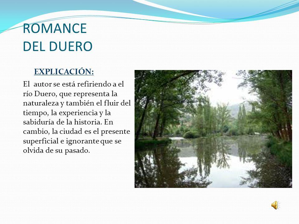 ROMANCE DEL DUERO EXPLICACIÓN: El autor se está refiriendo a el río Duero, que representa la naturaleza y también el fluir del tiempo, la experiencia