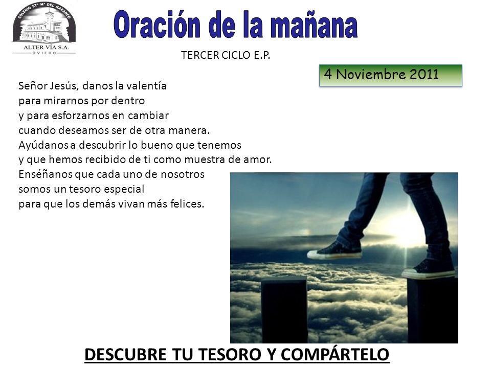 TERCER CICLO E.P. 4 Noviembre 2011 DESCUBRE TU TESORO Y COMPÁRTELO Señor Jesús, danos la valentía para mirarnos por dentro y para esforzarnos en cambi