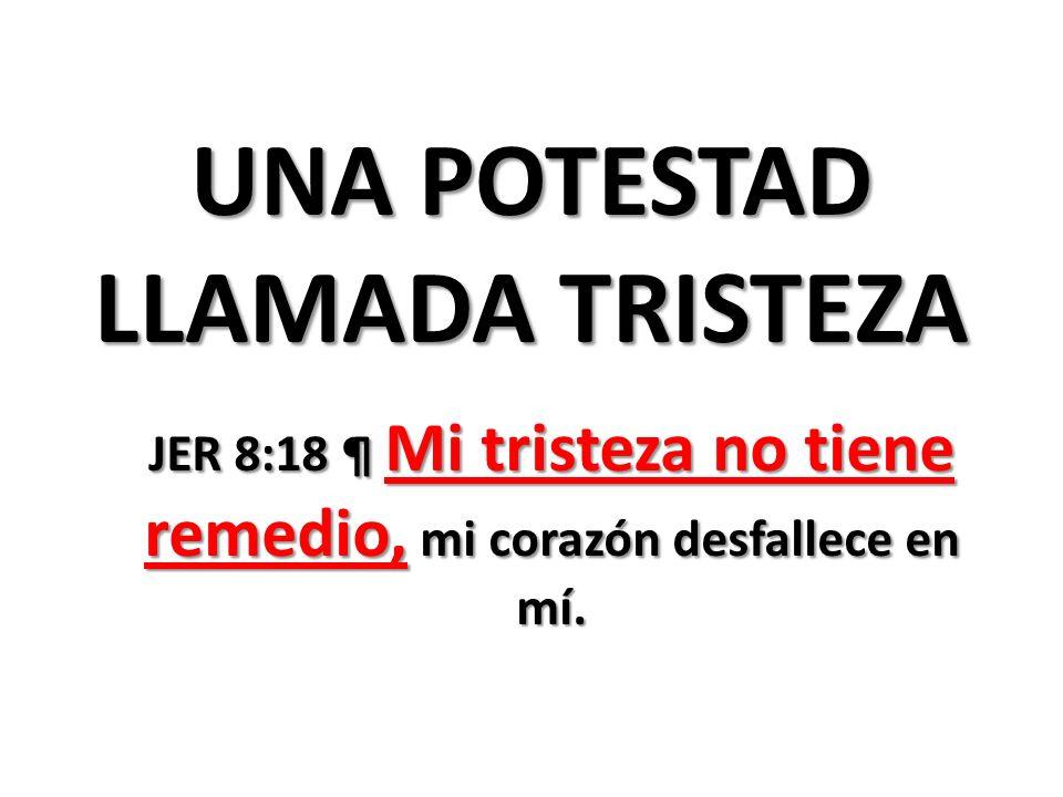 UNA POTESTAD LLAMADA TRISTEZA JER 8:18 ¶ Mi tristeza no tiene remedio, mi corazón desfallece en mí.