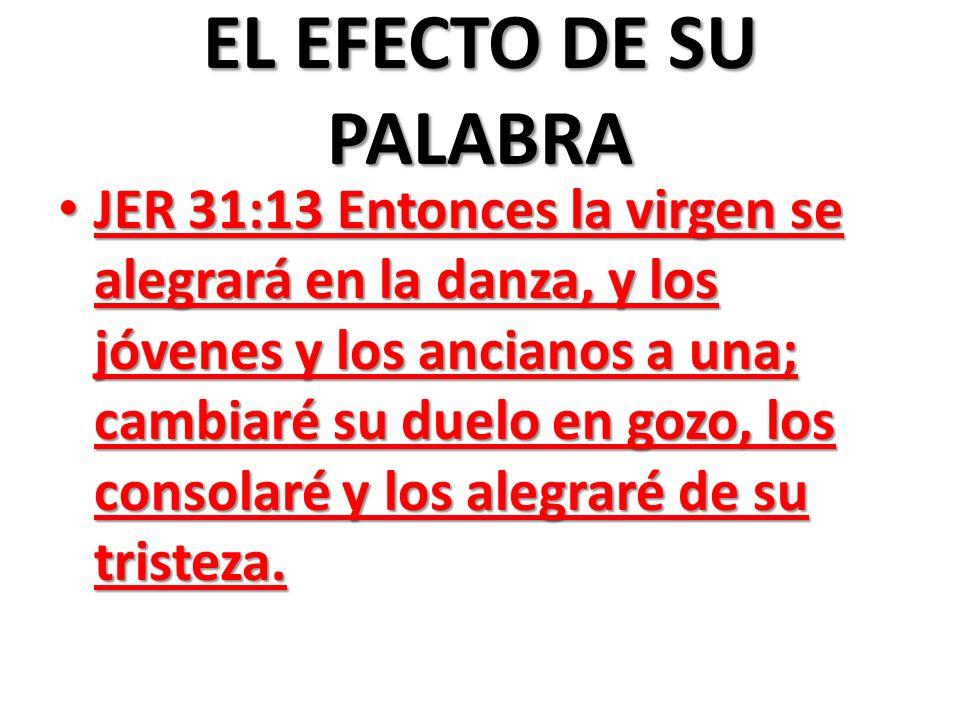 EL EFECTO DE SU PALABRA JER 31:13 Entonces la virgen se alegrará en la danza, y los jóvenes y los ancianos a una; cambiaré su duelo en gozo, los conso
