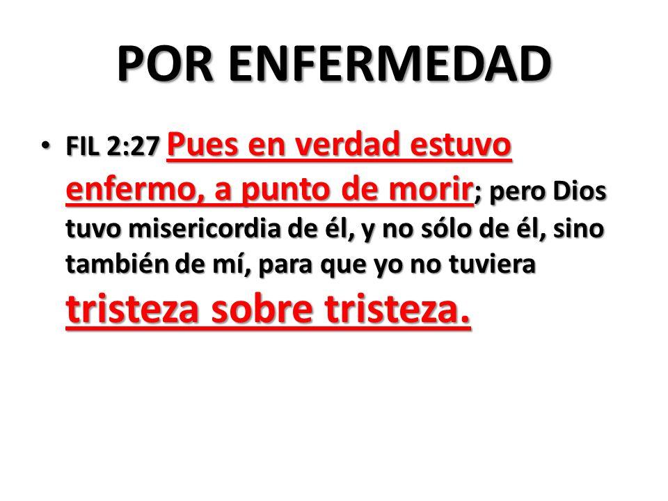 POR ENFERMEDAD FIL 2:27 Pues en verdad estuvo enfermo, a punto de morir ; pero Dios tuvo misericordia de él, y no sólo de él, sino también de mí, para