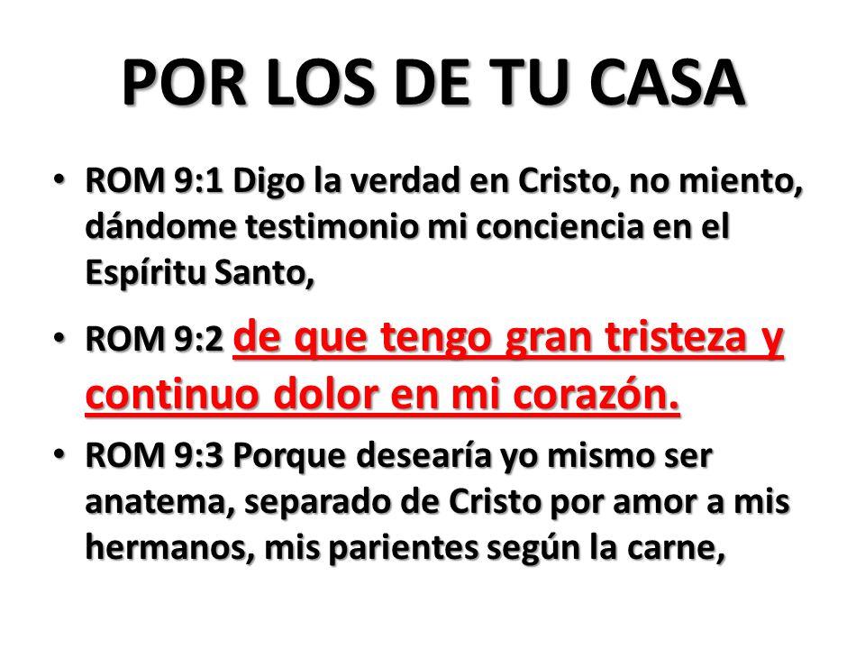 POR LOS DE TU CASA ROM 9:1 Digo la verdad en Cristo, no miento, dándome testimonio mi conciencia en el Espíritu Santo, ROM 9:1 Digo la verdad en Crist