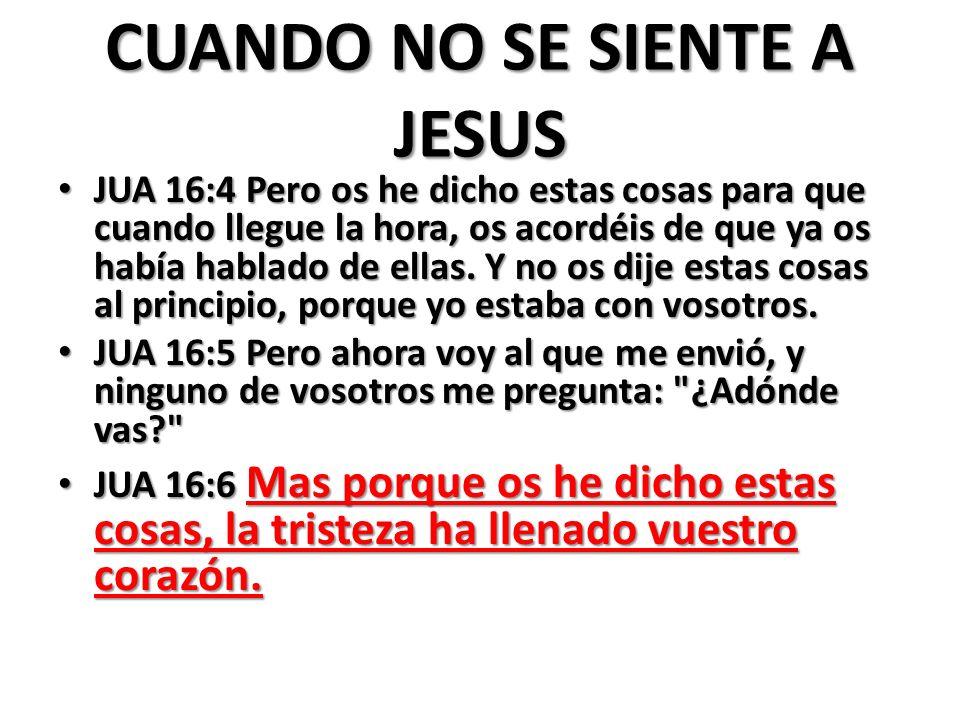 CUANDO NO SE SIENTE A JESUS JUA 16:4 Pero os he dicho estas cosas para que cuando llegue la hora, os acordéis de que ya os había hablado de ellas. Y n