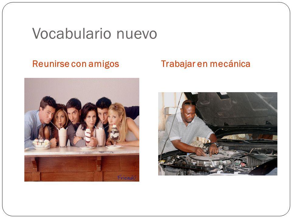Vocabulario nuevo Reunirse con amigosTrabajar en mecánica