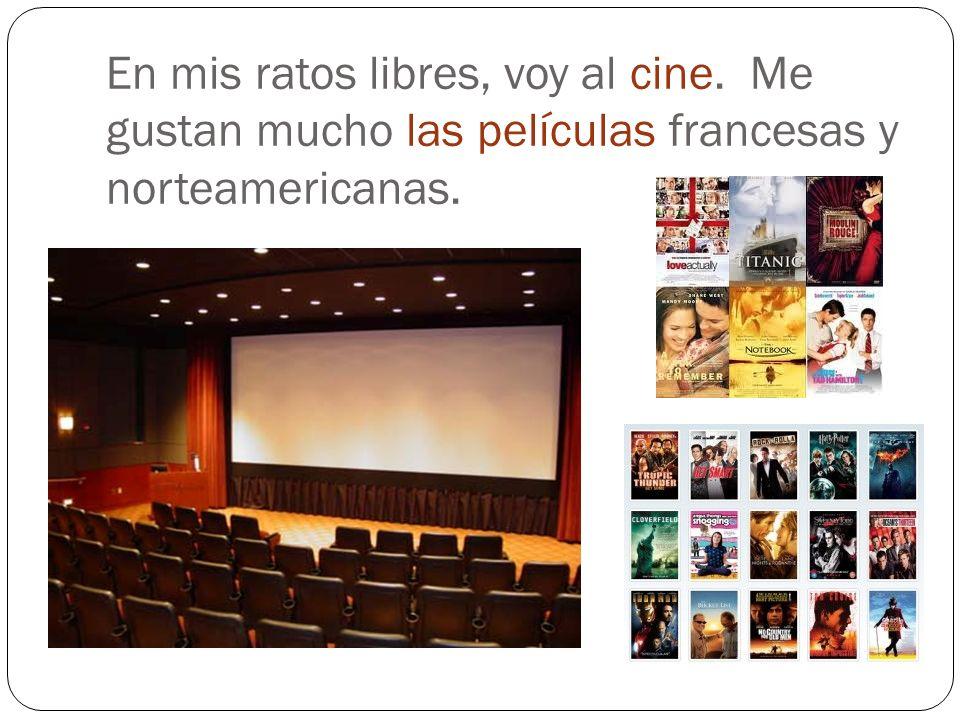 En mis ratos libres, voy al cine. Me gustan mucho las películas francesas y norteamericanas.