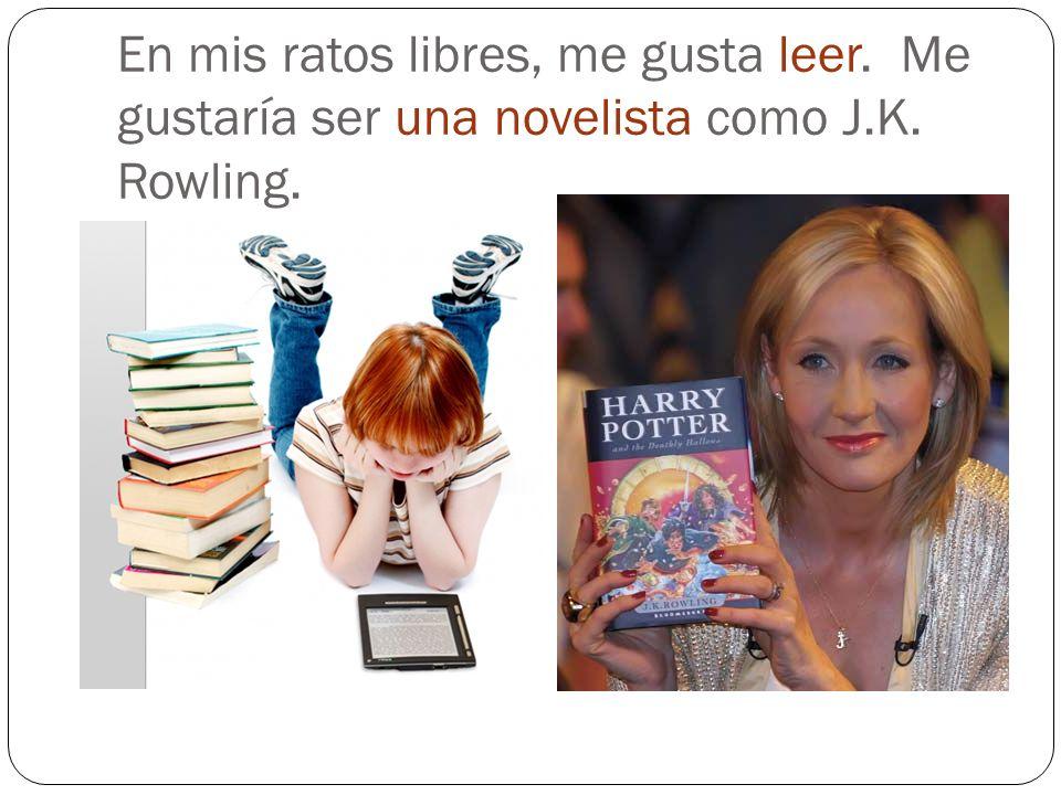 En mis ratos libres, me gusta leer. Me gustaría ser una novelista como J.K. Rowling.