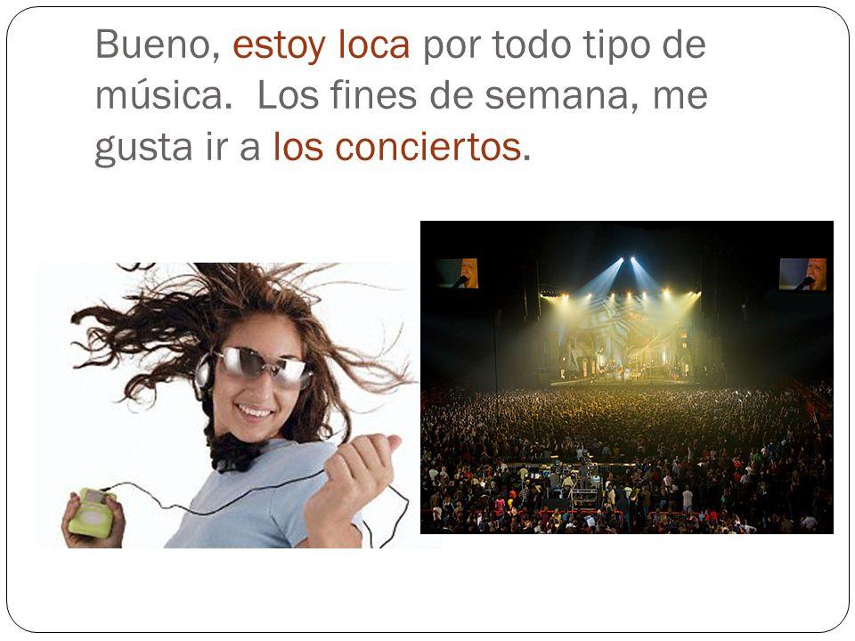Bueno, estoy loca por todo tipo de música. Los fines de semana, me gusta ir a los conciertos.