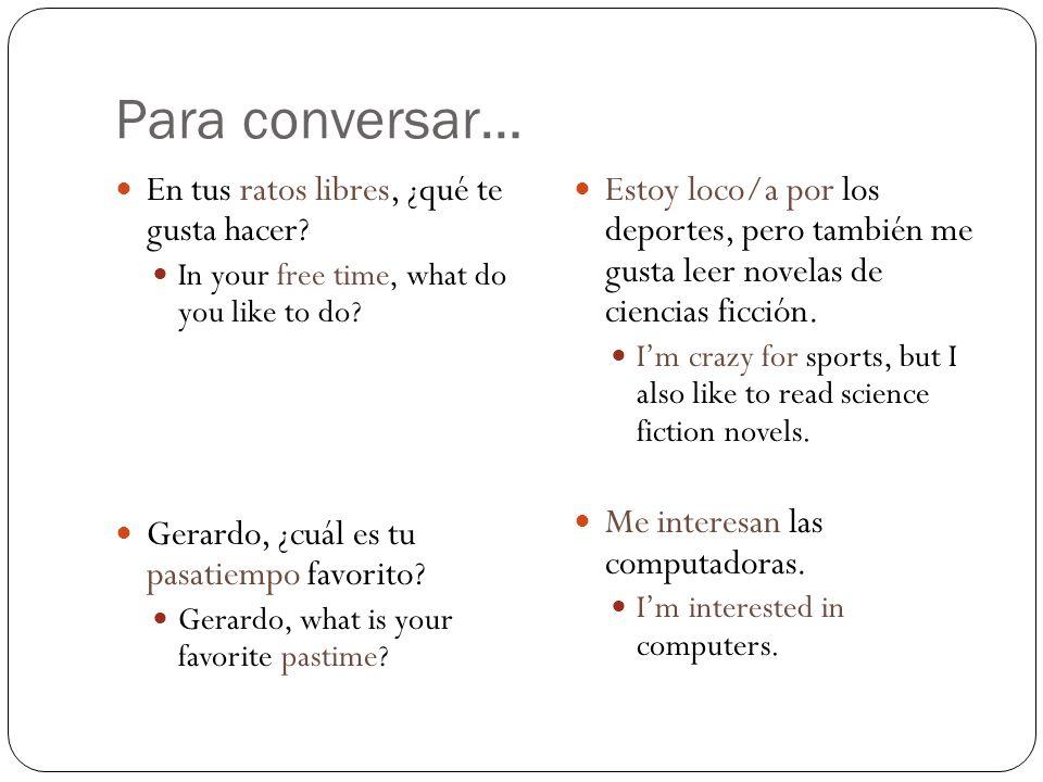 Para conversar… En tus ratos libres, ¿qué te gusta hacer? In your free time, what do you like to do? Gerardo, ¿cuál es tu pasatiempo favorito? Gerardo