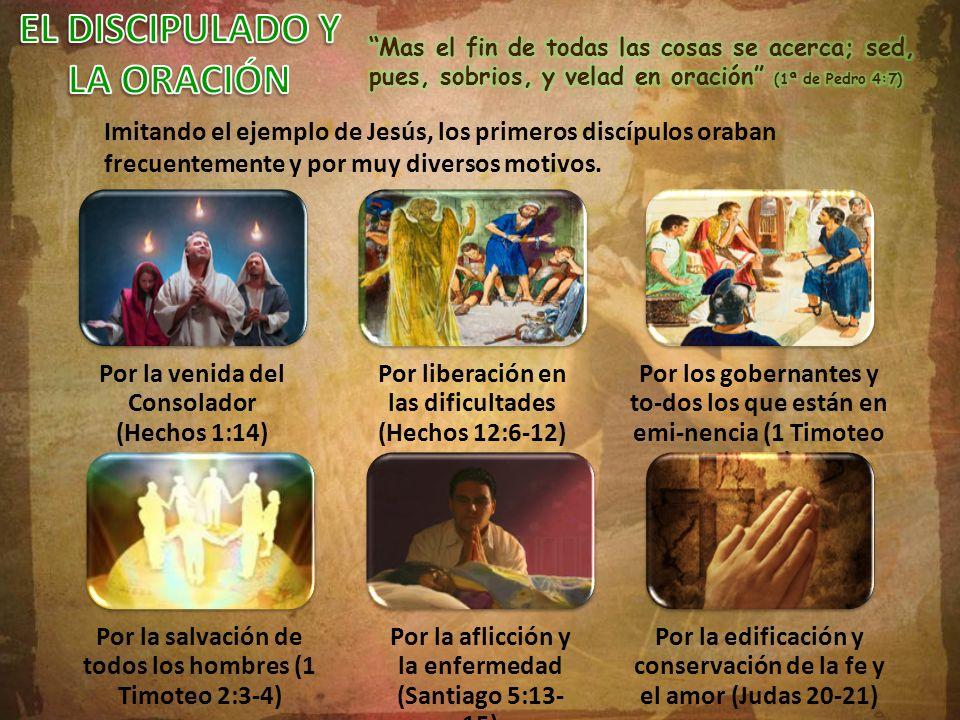 Imitando el ejemplo de Jesús, los primeros discípulos oraban frecuentemente y por muy diversos motivos. Por la venida del Consolador (Hechos 1:14) Por