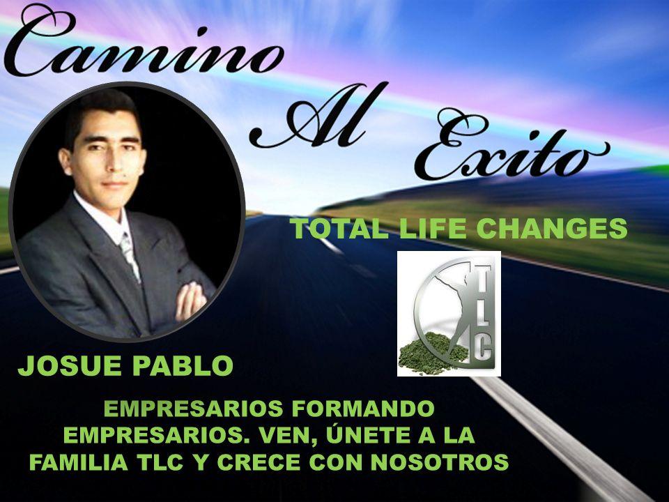 EMPRESARIOS FORMANDO EMPRESARIOS. VEN, ÚNETE A LA FAMILIA TLC Y CRECE CON NOSOTROS TOTAL LIFE CHANGES JOSUE PABLO