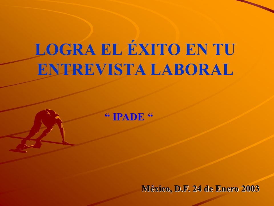 LOGRA EL ÉXITO EN TU ENTREVISTA LABORAL México, D.F. 24 de Enero 2003 IPADE