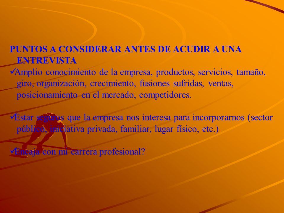 PUNTOS A CONSIDERAR ANTES DE ACUDIR A UNA ENTREVISTA Amplio conocimiento de la empresa, productos, servicios, tamaño, giro, organización, crecimiento,