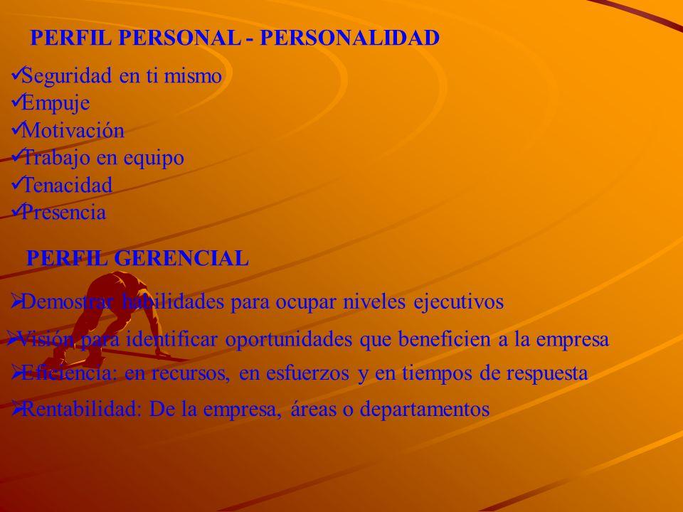 PERFIL PERSONAL - PERSONALIDAD Seguridad en ti mismo Empuje Motivación Trabajo en equipo Tenacidad Presencia PERFIL GERENCIAL Demostrar habilidades pa