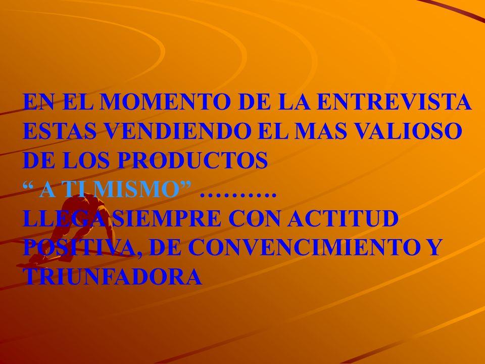 EN EL MOMENTO DE LA ENTREVISTA ESTAS VENDIENDO EL MAS VALIOSO DE LOS PRODUCTOS A TI MISMO ………. LLEGA SIEMPRE CON ACTITUD POSITIVA, DE CONVENCIMIENTO Y