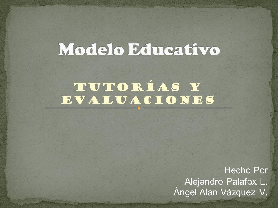Tutorías y Evaluaciones Hecho Por Alejandro Palafox L. Ángel Alan Vázquez V.