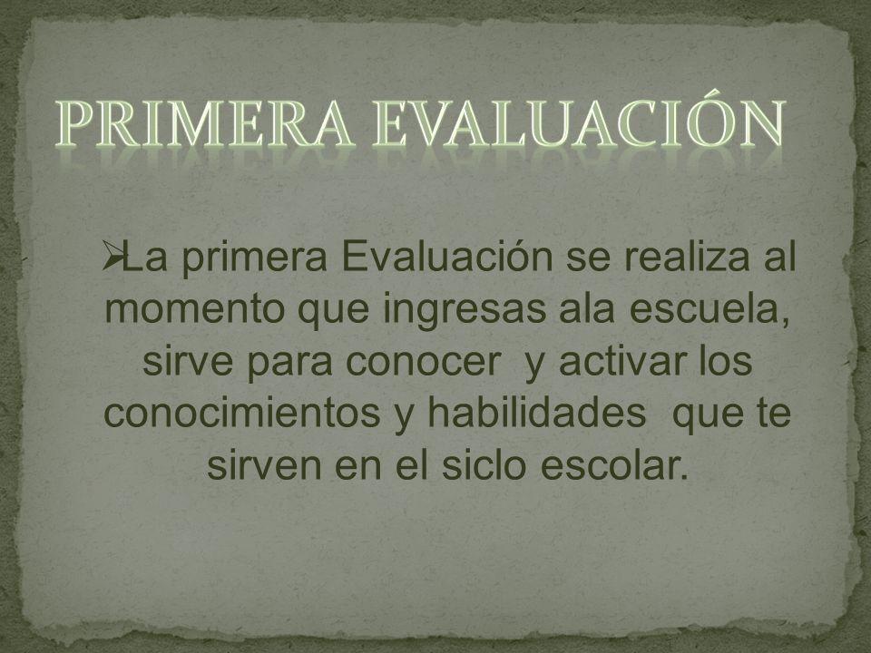 La primera Evaluación se realiza al momento que ingresas ala escuela, sirve para conocer y activar los conocimientos y habilidades que te sirven en el