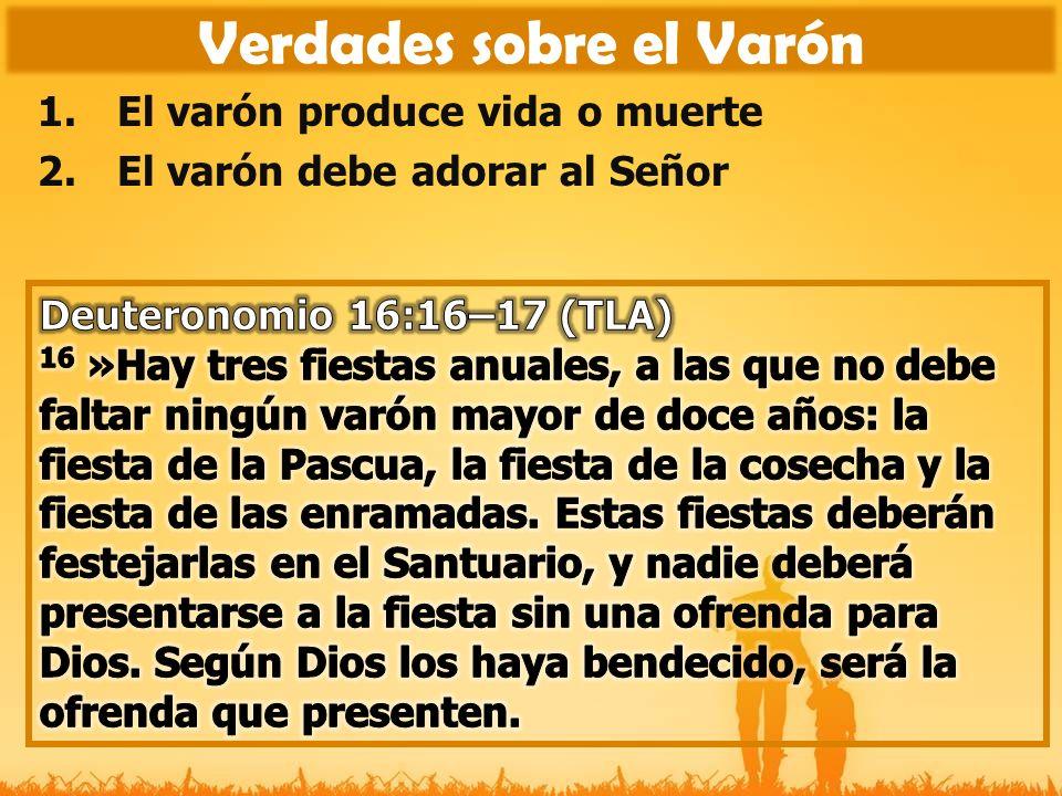 1.El varón produce vida o muerte 2.El varón debe adorar al Señor 3.El varón debe circuncidar su corazón Verdades sobre el Varón