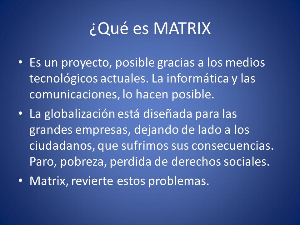 ¿Qué es MATRIX Es un proyecto, posible gracias a los medios tecnológicos actuales. La informática y las comunicaciones, lo hacen posible. La globaliza