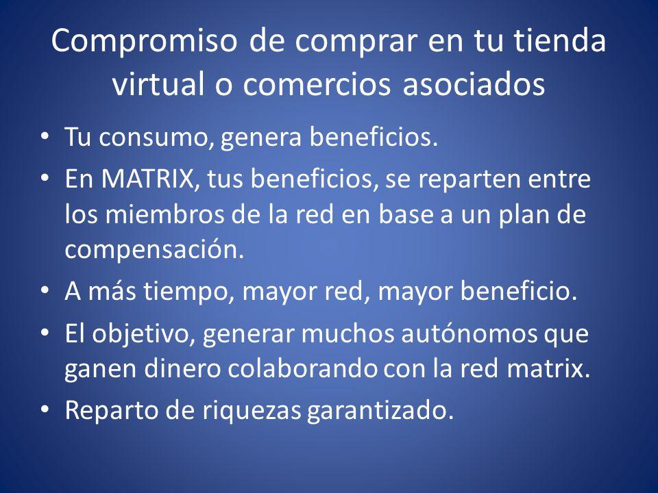 Compromiso de comprar en tu tienda virtual o comercios asociados Tu consumo, genera beneficios. En MATRIX, tus beneficios, se reparten entre los miemb