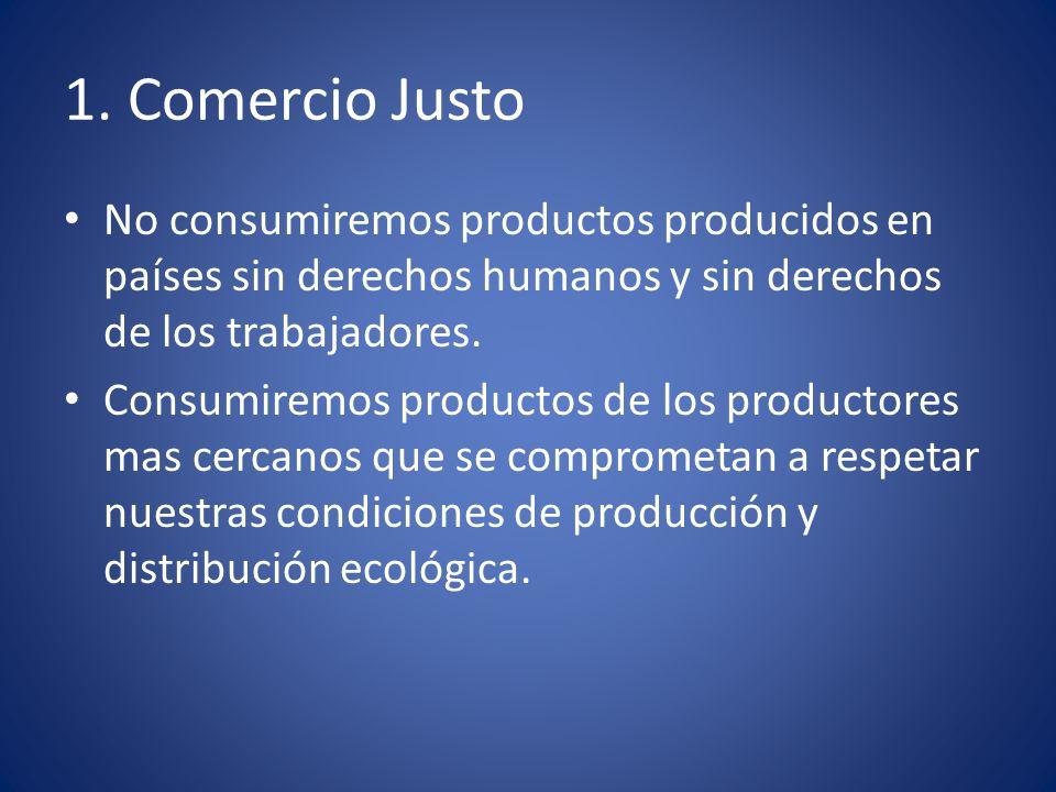 1. Comercio Justo No consumiremos productos producidos en países sin derechos humanos y sin derechos de los trabajadores. Consumiremos productos de lo