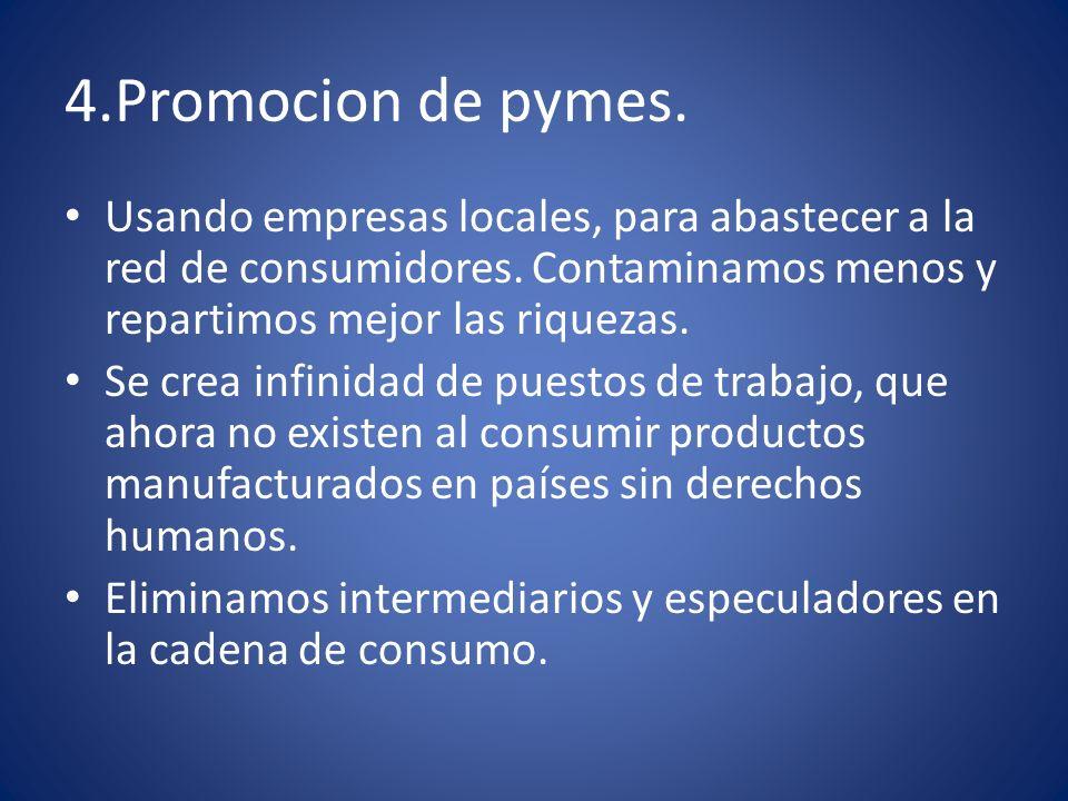 4.Promocion de pymes. Usando empresas locales, para abastecer a la red de consumidores. Contaminamos menos y repartimos mejor las riquezas. Se crea in