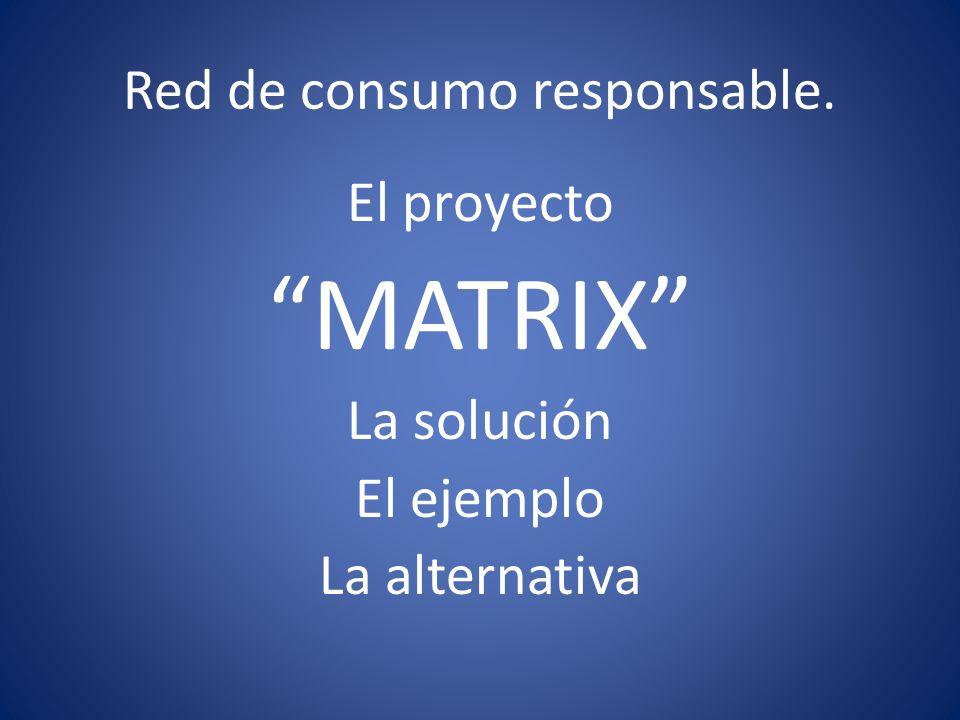 Red de consumo responsable. El proyecto MATRIX La solución El ejemplo La alternativa