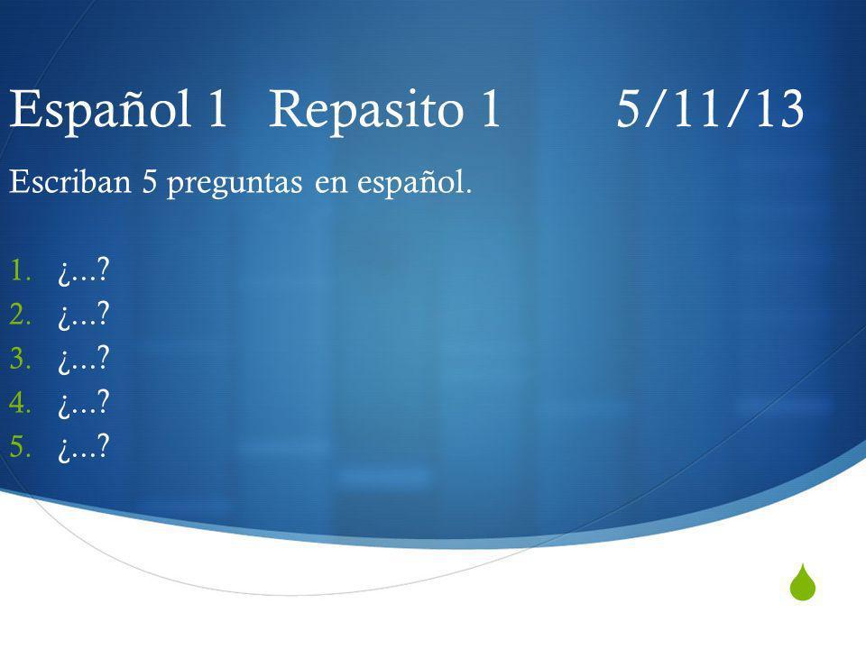 Español 1 Repasito 1 5/11/13 Escriban 5 preguntas en español. 1. ¿...? 2. ¿...? 3. ¿...? 4. ¿...? 5. ¿...?