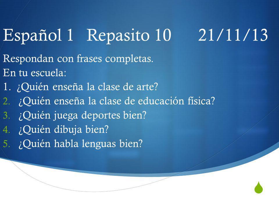 Español 1 Repasito 10 21/11/13 Respondan con frases completas. En tu escuela: 1. ¿Quién enseña la clase de arte? 2. ¿Quién enseña la clase de educació
