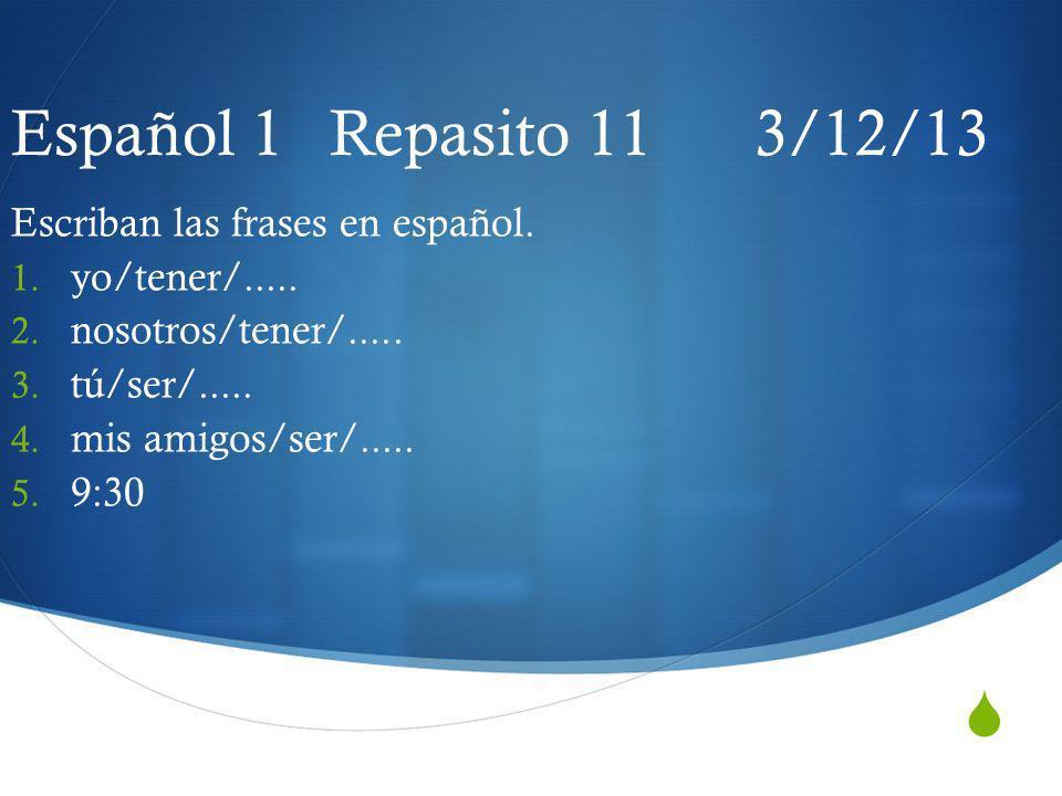 Español 1 Repasito 11 3/12/13 Escriban las frases en español. 1. yo/tener/..... 2. nosotros/tener/..... 3. tú/ser/..... 4. mis amigos/ser/..... 5. 9:3