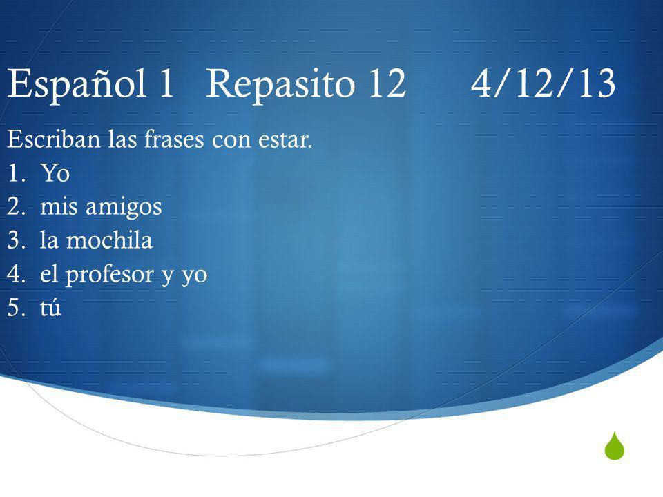 Español 1 Repasito 12 4/12/13 Escriban las frases con estar. 1. Yo 2. mis amigos 3. la mochila 4. el profesor y yo 5. tú