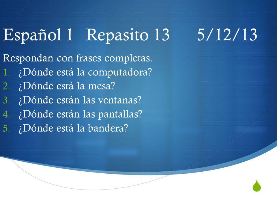 Español 1 Repasito 13 5/12/13 Respondan con frases completas. 1. ¿Dónde está la computadora? 2. ¿Dónde está la mesa? 3. ¿Dónde están las ventanas? 4.