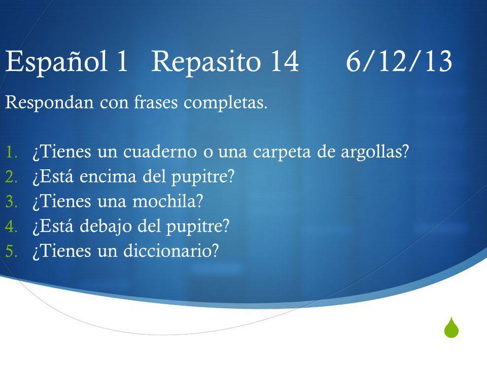 Español 1 Repasito 14 6/12/13 Respondan con frases completas. 1. ¿Tienes un cuaderno o una carpeta de argollas? 2. ¿Está encima del pupitre? 3. ¿Tiene