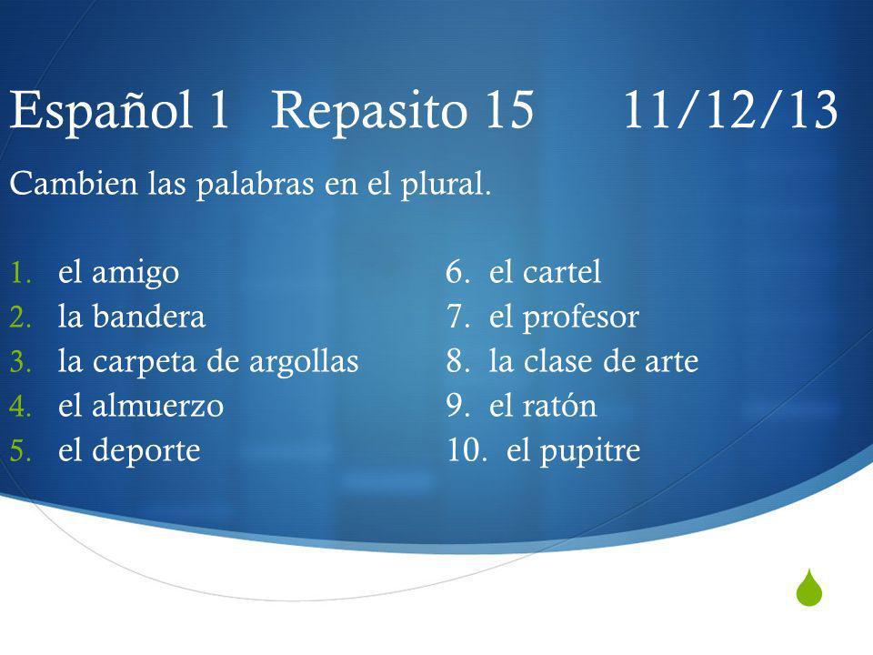 Español 1 Repasito 15 11/12/13 Cambien las palabras en el plural. 1. el amigo6. el cartel 2. la bandera7. el profesor 3. la carpeta de argollas8. la c
