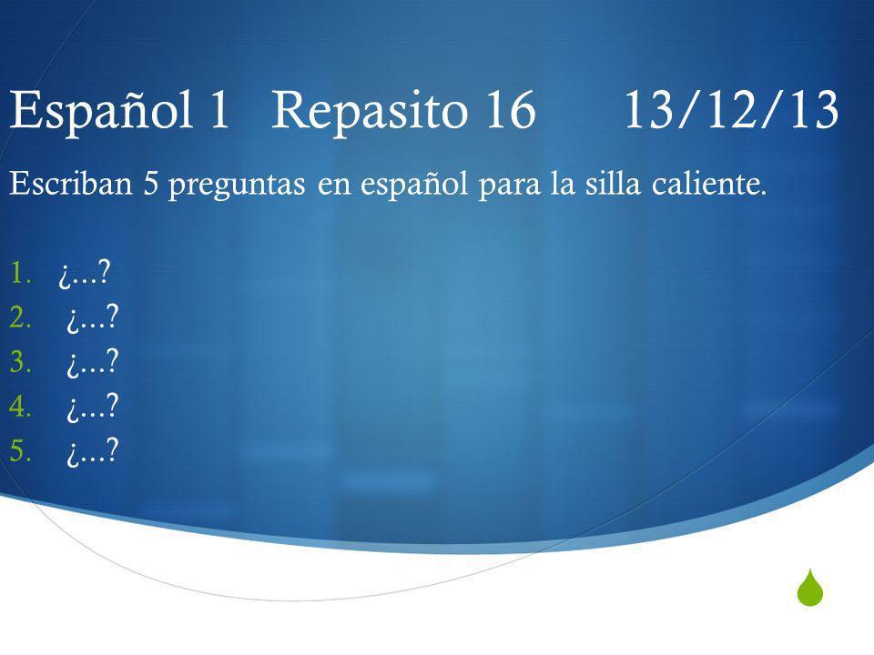 Español 1 Repasito 16 13/12/13 Escriban 5 preguntas en español para la silla caliente. 1. ¿...? 2. ¿...? 3. ¿...? 4. ¿...? 5. ¿...?