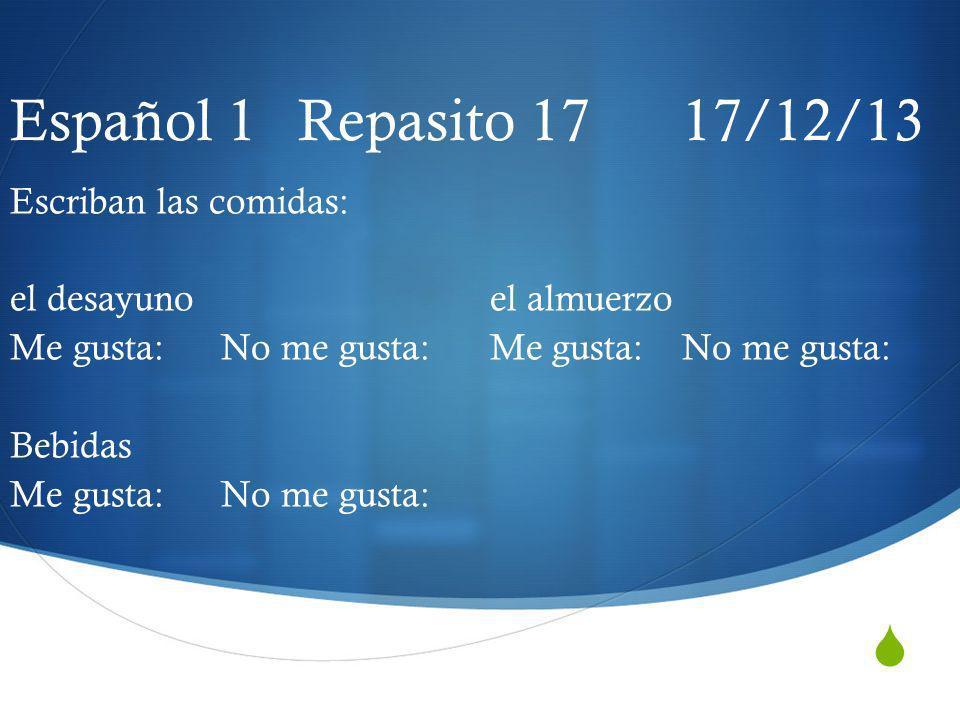 Español 1 Repasito 17 17/12/13 Escriban las comidas: el desayunoel almuerzo Me gusta: No me gusta: Me gusta:No me gusta: Bebidas Me gusta: No me gusta