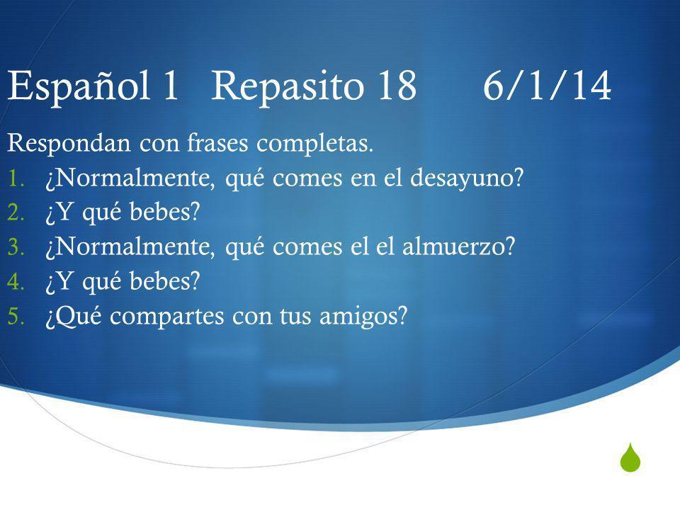 Español 1 Repasito 18 6/1/14 Respondan con frases completas. 1. ¿Normalmente, qué comes en el desayuno? 2. ¿Y qué bebes? 3. ¿Normalmente, qué comes el