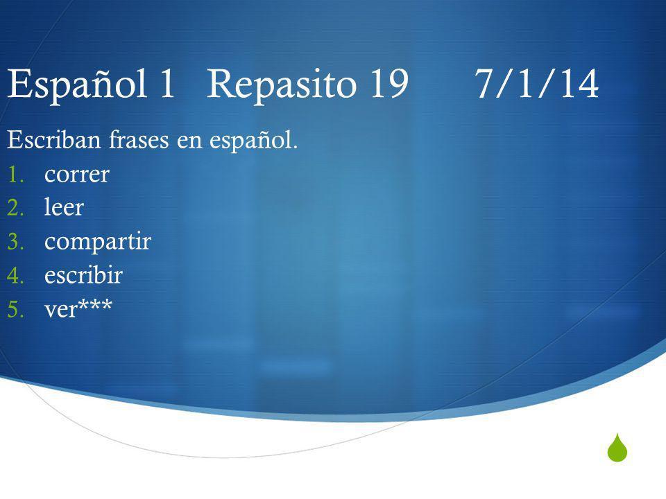 Español 1 Repasito 19 7/1/14 Escriban frases en español. 1. correr 2. leer 3. compartir 4. escribir 5. ver***