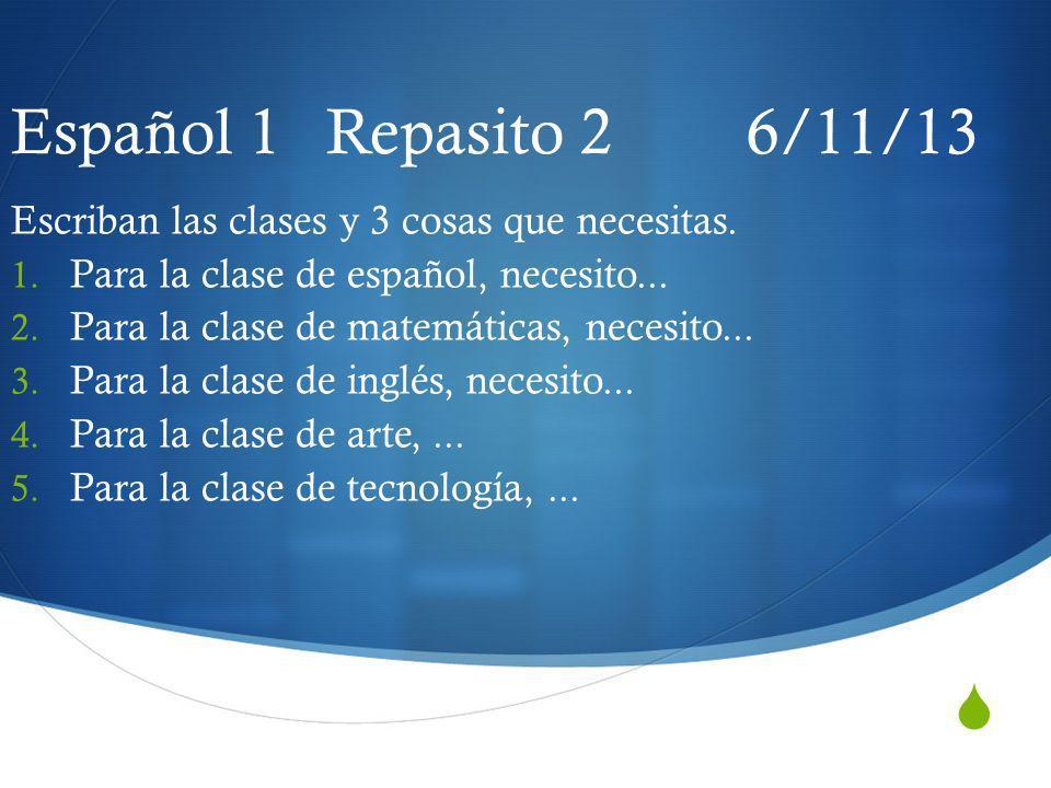 Español 1 Repasito 2 6/11/13 Escriban las clases y 3 cosas que necesitas. 1. Para la clase de español, necesito... 2. Para la clase de matemáticas, ne